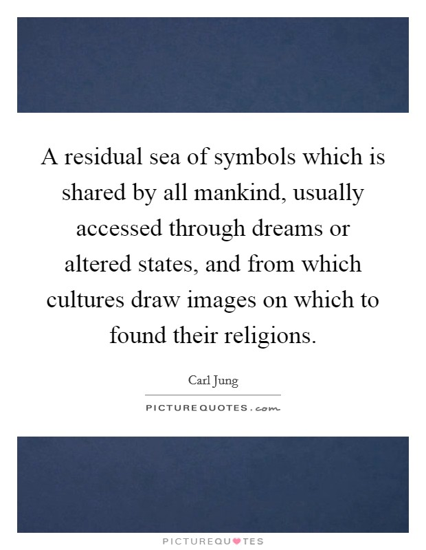A residual sea of symbols which is shared by all mankind, usually accessed through dreams or altered states, and from which cultures draw images on which to found their religions Picture Quote #1