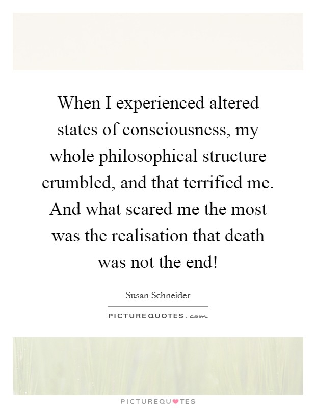When I experienced altered states of consciousness, my whole philosophical structure crumbled, and that terrified me. And what scared me the most was the realisation that death was not the end! Picture Quote #1