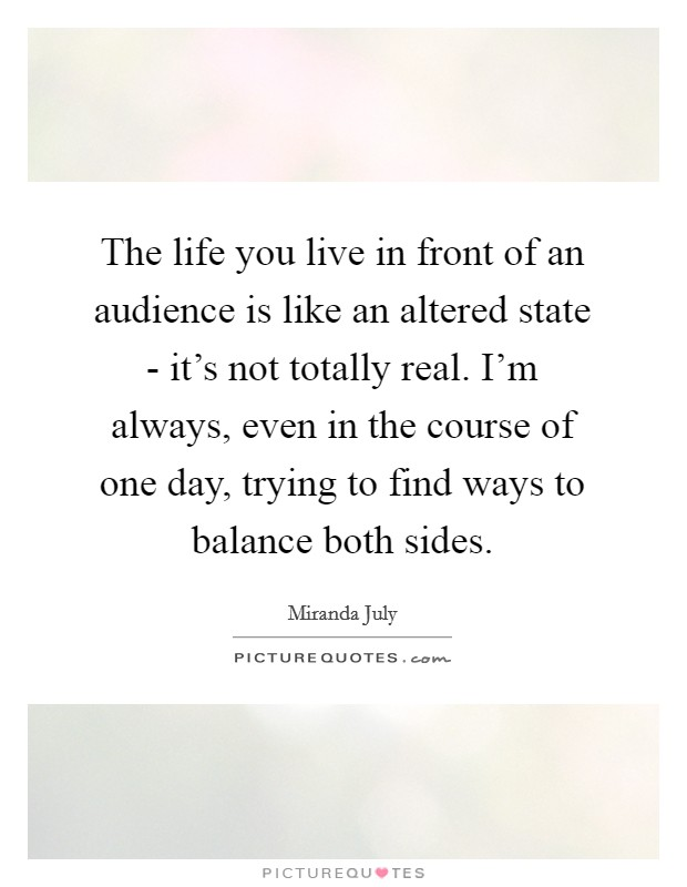 The life you live in front of an audience is like an altered state - it's not totally real. I'm always, even in the course of one day, trying to find ways to balance both sides Picture Quote #1