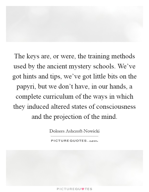 The keys are, or were, the training methods used by the ancient mystery schools. We've got hints and tips, we've got little bits on the papyri, but we don't have, in our hands, a complete curriculum of the ways in which they induced altered states of consciousness and the projection of the mind Picture Quote #1