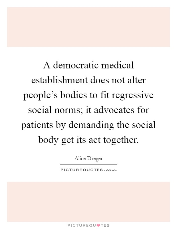 A democratic medical establishment does not alter people's bodies to fit regressive social norms; it advocates for patients by demanding the social body get its act together Picture Quote #1