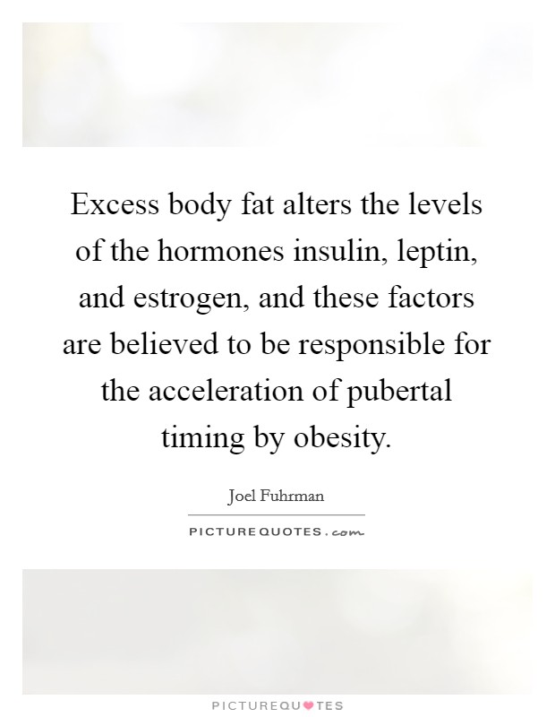 Excess body fat alters the levels of the hormones insulin, leptin, and estrogen, and these factors are believed to be responsible for the acceleration of pubertal timing by obesity Picture Quote #1