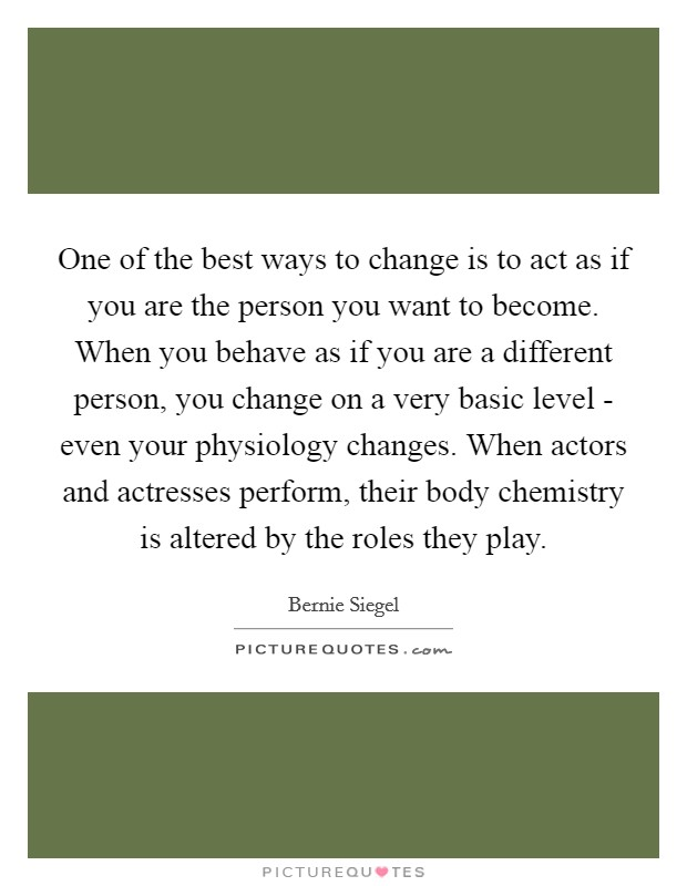 One of the best ways to change is to act as if you are the person you want to become. When you behave as if you are a different person, you change on a very basic level - even your physiology changes. When actors and actresses perform, their body chemistry is altered by the roles they play Picture Quote #1