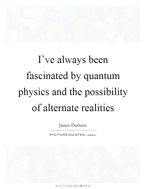 I've always been fascinated by quantum physics and the possibility of alternate realities Picture Quote #1