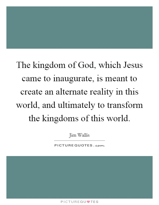 The kingdom of God, which Jesus came to inaugurate, is meant to create an alternate reality in this world, and ultimately to transform the kingdoms of this world Picture Quote #1
