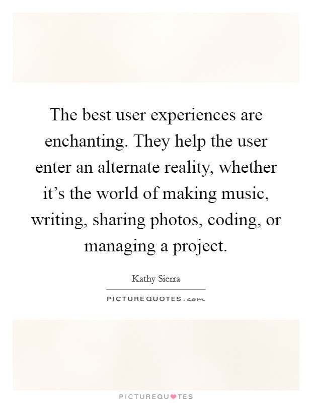 The best user experiences are enchanting. They help the user enter an alternate reality, whether it's the world of making music, writing, sharing photos, coding, or managing a project Picture Quote #1