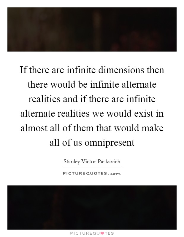 If there are infinite dimensions then there would be infinite alternate realities and if there are infinite alternate realities we would exist in almost all of them that would make all of us omnipresent Picture Quote #1