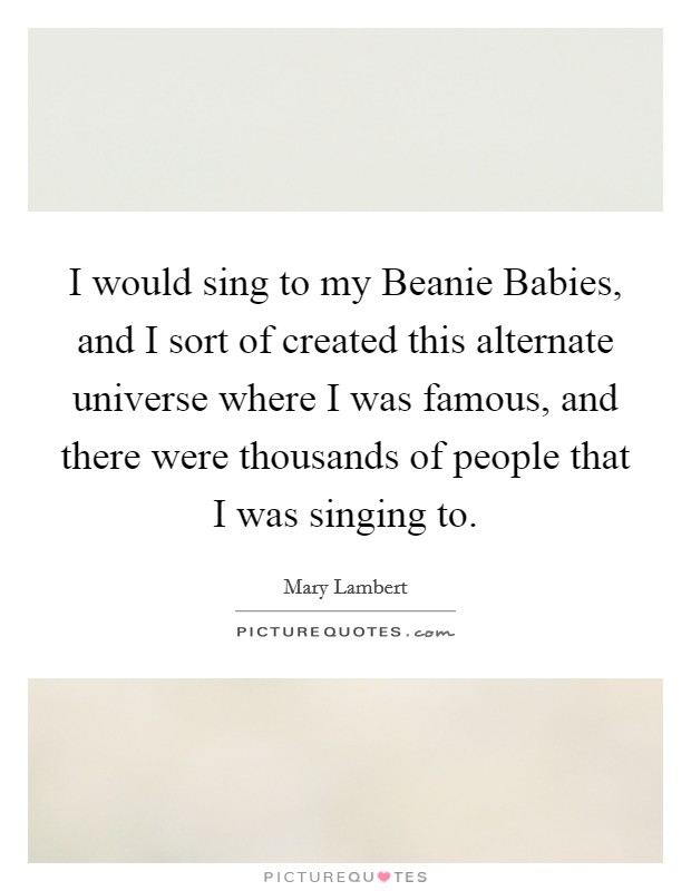 I would sing to my Beanie Babies, and I sort of created this alternate universe where I was famous, and there were thousands of people that I was singing to Picture Quote #1
