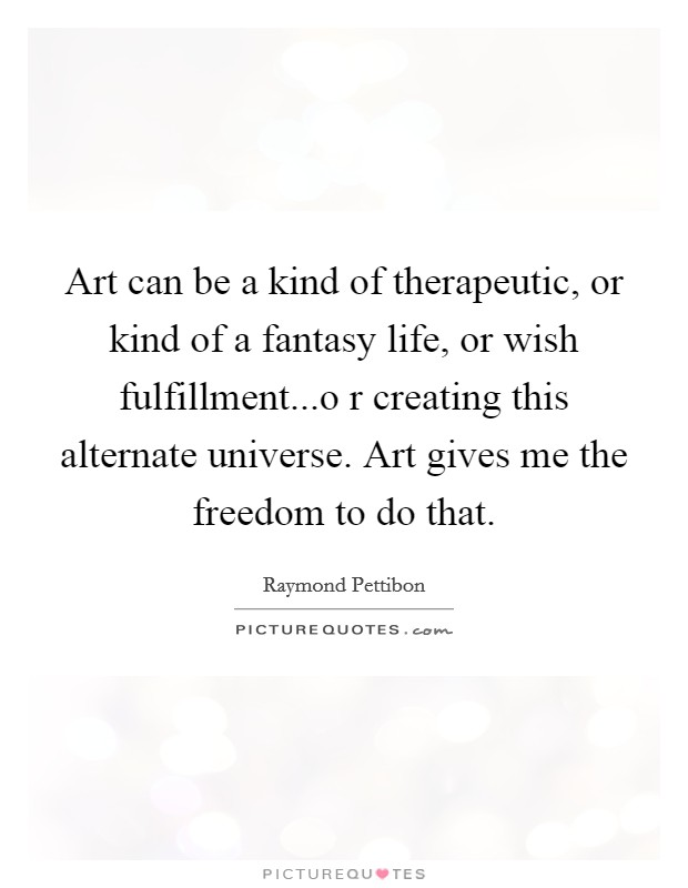 Art can be a kind of therapeutic, or kind of a fantasy life, or wish fulfillment...o r creating this alternate universe. Art gives me the freedom to do that Picture Quote #1