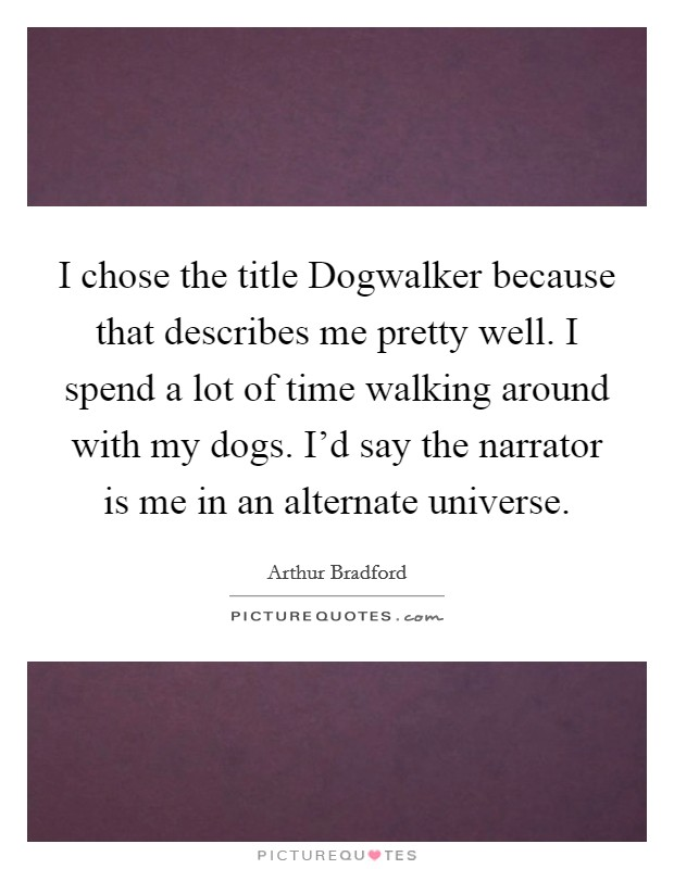 I chose the title Dogwalker because that describes me pretty well. I spend a lot of time walking around with my dogs. I'd say the narrator is me in an alternate universe Picture Quote #1