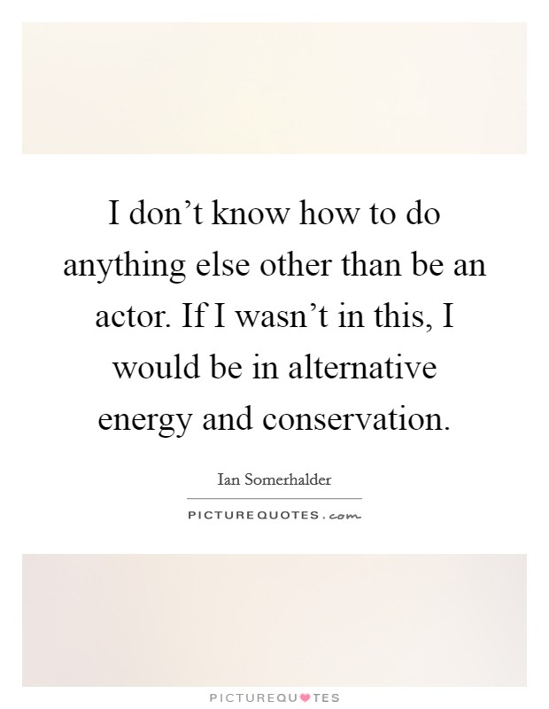 I don't know how to do anything else other than be an actor. If I wasn't in this, I would be in alternative energy and conservation Picture Quote #1