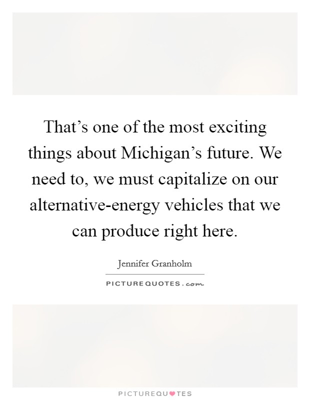 That's one of the most exciting things about Michigan's future. We need to, we must capitalize on our alternative-energy vehicles that we can produce right here Picture Quote #1