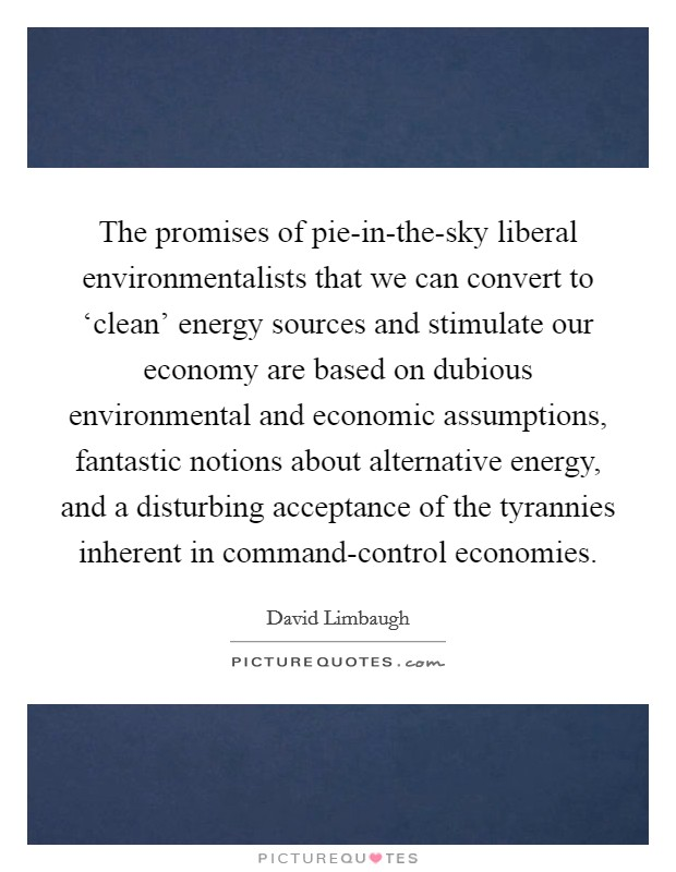 The promises of pie-in-the-sky liberal environmentalists that we can convert to 'clean' energy sources and stimulate our economy are based on dubious environmental and economic assumptions, fantastic notions about alternative energy, and a disturbing acceptance of the tyrannies inherent in command-control economies Picture Quote #1