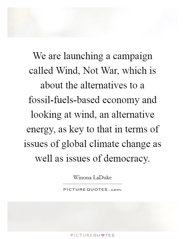 We are launching a campaign called Wind, Not War, which is about the alternatives to a fossil-fuels-based economy and looking at wind, an alternative energy, as key to that in terms of issues of global climate change as well as issues of democracy Picture Quote #1