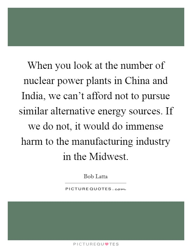 When you look at the number of nuclear power plants in China and India, we can't afford not to pursue similar alternative energy sources. If we do not, it would do immense harm to the manufacturing industry in the Midwest Picture Quote #1