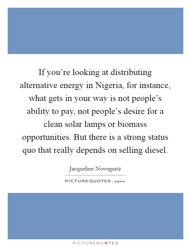 If you're looking at distributing alternative energy in Nigeria, for instance, what gets in your way is not people's ability to pay, not people's desire for a clean solar lamps or biomass opportunities. But there is a strong status quo that really depends on selling diesel Picture Quote #1