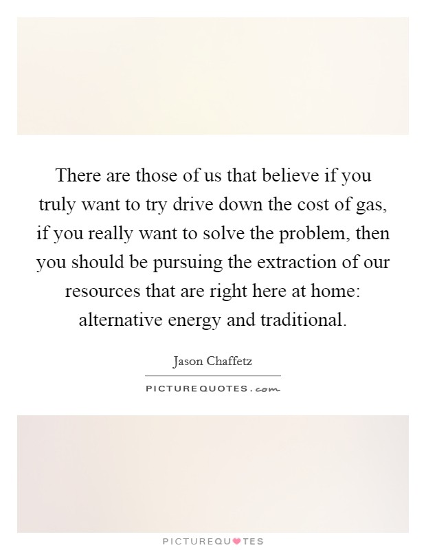 There are those of us that believe if you truly want to try drive down the cost of gas, if you really want to solve the problem, then you should be pursuing the extraction of our resources that are right here at home: alternative energy and traditional Picture Quote #1