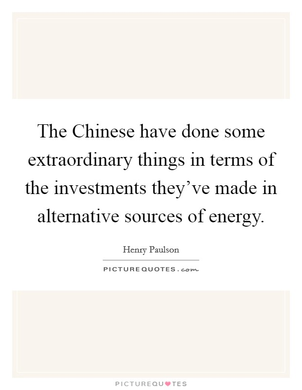 The Chinese have done some extraordinary things in terms of the investments they've made in alternative sources of energy Picture Quote #1