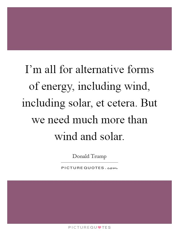 I'm all for alternative forms of energy, including wind, including solar, et cetera. But we need much more than wind and solar Picture Quote #1
