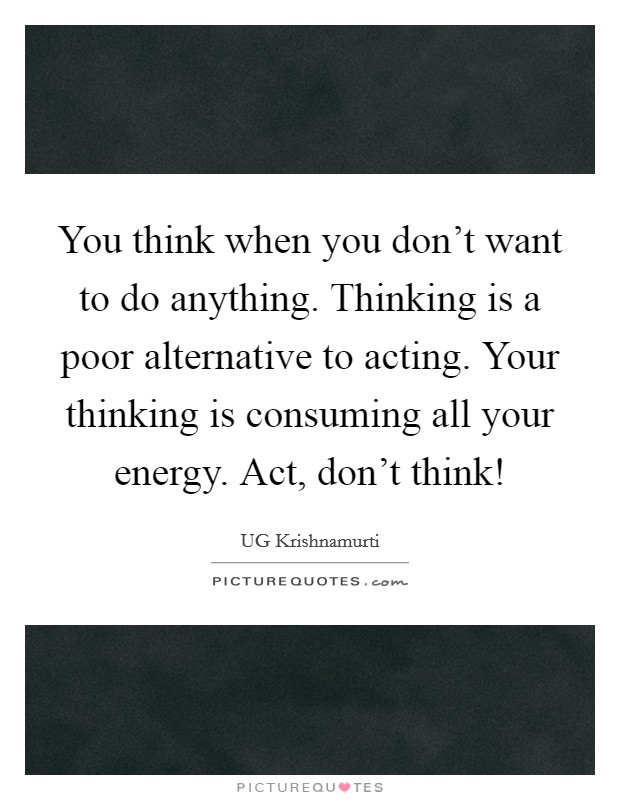 You think when you don't want to do anything. Thinking is a poor alternative to acting. Your thinking is consuming all your energy. Act, don't think! Picture Quote #1