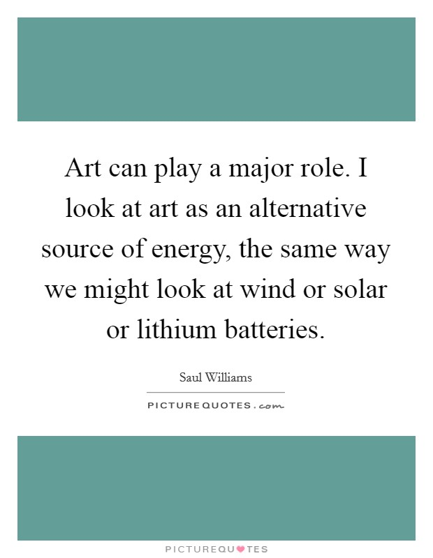 Art can play a major role. I look at art as an alternative source of energy, the same way we might look at wind or solar or lithium batteries Picture Quote #1