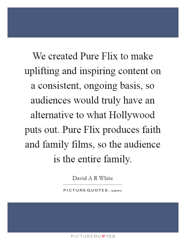 We created Pure Flix to make uplifting and inspiring content on a consistent, ongoing basis, so audiences would truly have an alternative to what Hollywood puts out. Pure Flix produces faith and family films, so the audience is the entire family. Picture Quote #1