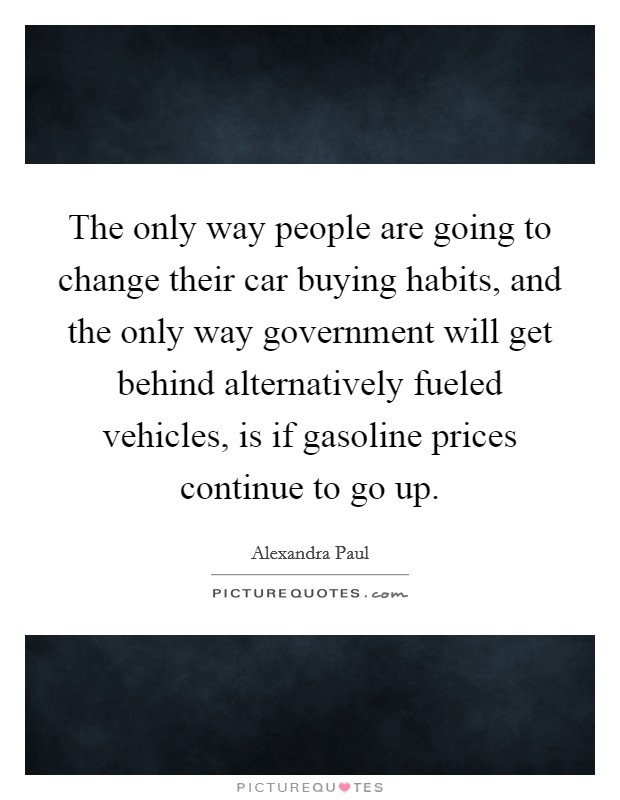 The only way people are going to change their car buying habits, and the only way government will get behind alternatively fueled vehicles, is if gasoline prices continue to go up Picture Quote #1
