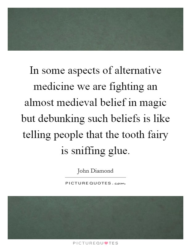 In some aspects of alternative medicine we are fighting an almost medieval belief in magic but debunking such beliefs is like telling people that the tooth fairy is sniffing glue Picture Quote #1
