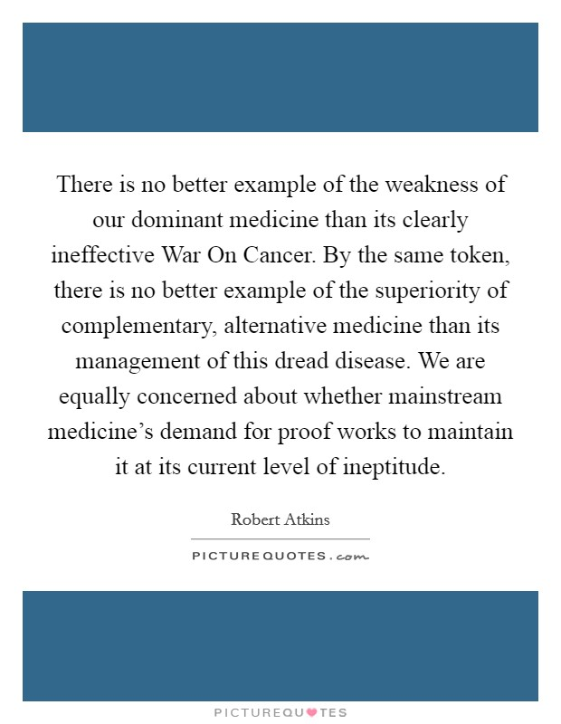 There is no better example of the weakness of our dominant medicine than its clearly ineffective War On Cancer. By the same token, there is no better example of the superiority of complementary, alternative medicine than its management of this dread disease. We are equally concerned about whether mainstream medicine's demand for proof works to maintain it at its current level of ineptitude Picture Quote #1