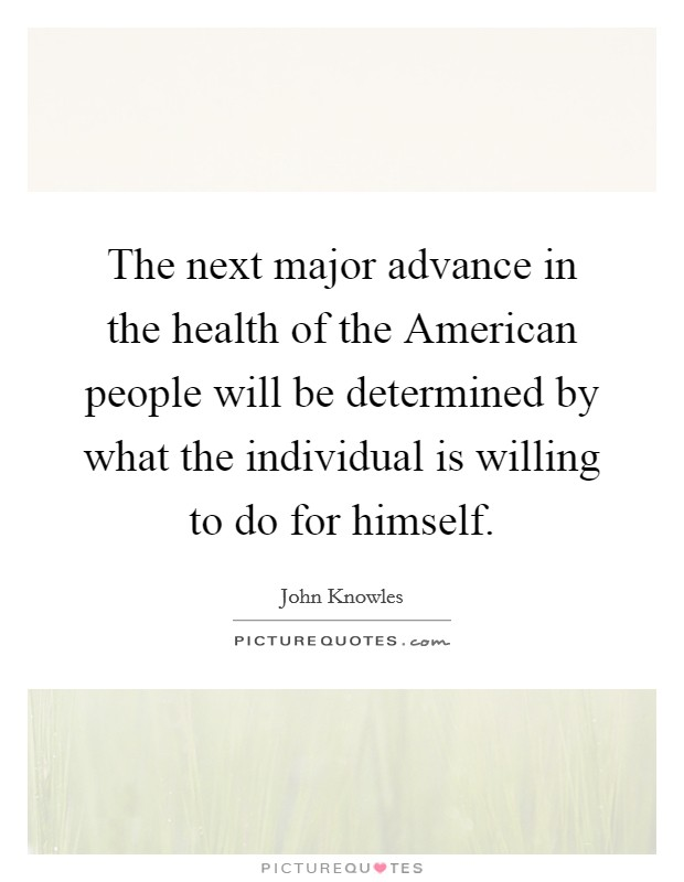The next major advance in the health of the American people will be determined by what the individual is willing to do for himself Picture Quote #1