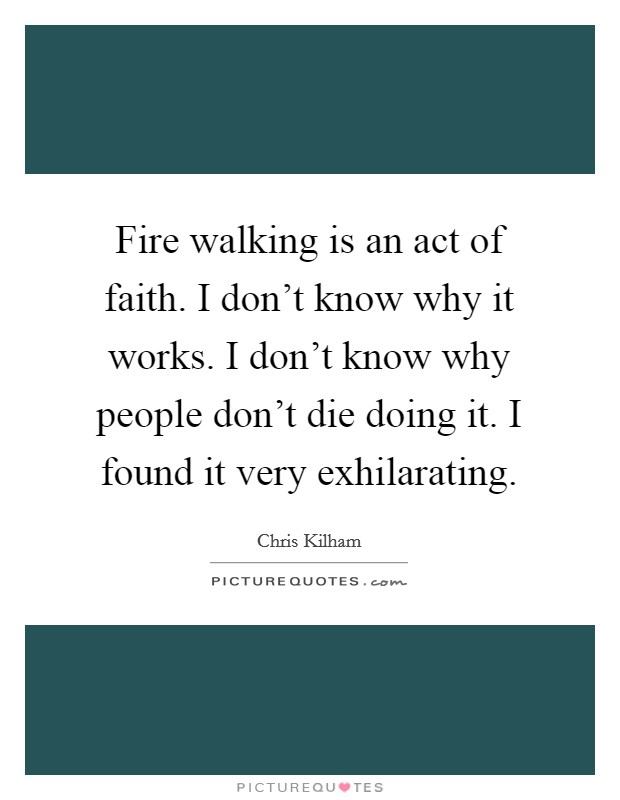 Fire walking is an act of faith. I don't know why it works. I don't know why people don't die doing it. I found it very exhilarating Picture Quote #1