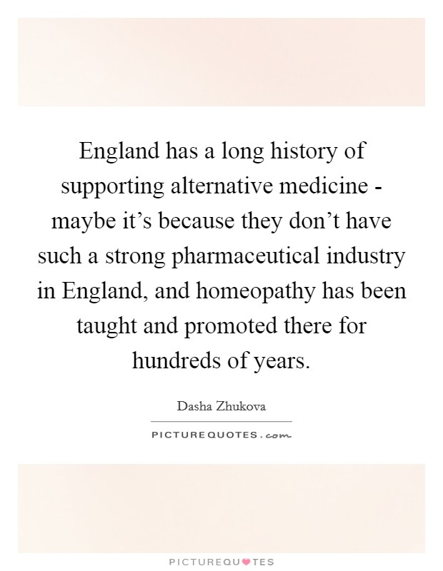 England has a long history of supporting alternative medicine - maybe it's because they don't have such a strong pharmaceutical industry in England, and homeopathy has been taught and promoted there for hundreds of years Picture Quote #1
