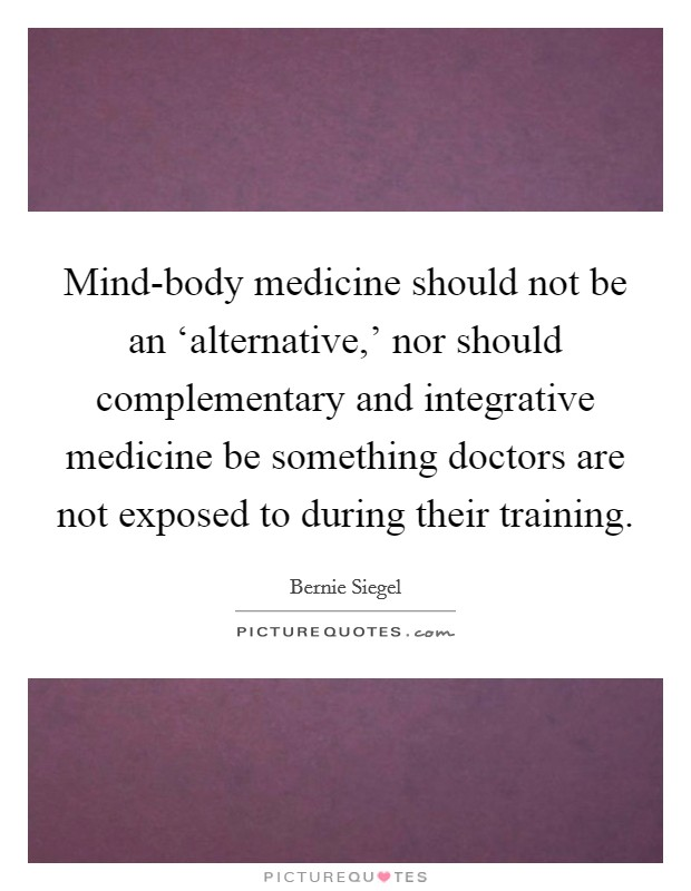 Mind-body medicine should not be an 'alternative,' nor should complementary and integrative medicine be something doctors are not exposed to during their training Picture Quote #1