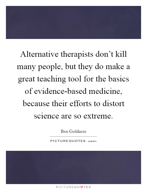 Alternative therapists don't kill many people, but they do make a great teaching tool for the basics of evidence-based medicine, because their efforts to distort science are so extreme Picture Quote #1