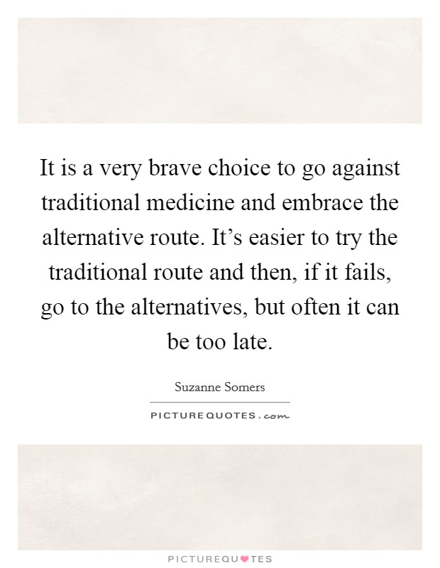 It is a very brave choice to go against traditional medicine and embrace the alternative route. It's easier to try the traditional route and then, if it fails, go to the alternatives, but often it can be too late Picture Quote #1