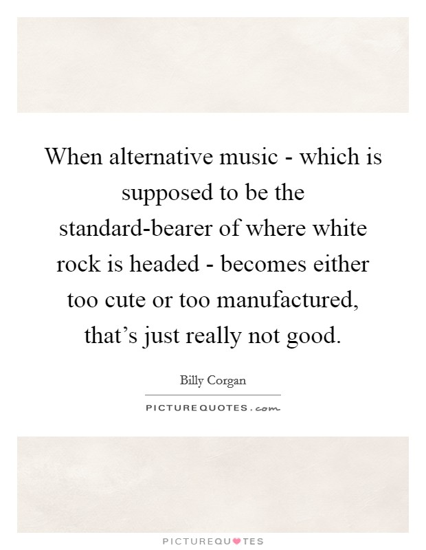 When alternative music - which is supposed to be the standard-bearer of where white rock is headed - becomes either too cute or too manufactured, that's just really not good Picture Quote #1