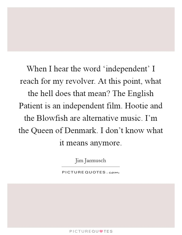 When I hear the word 'independent' I reach for my revolver. At this point, what the hell does that mean? The English Patient is an independent film. Hootie and the Blowfish are alternative music. I'm the Queen of Denmark. I don't know what it means anymore Picture Quote #1