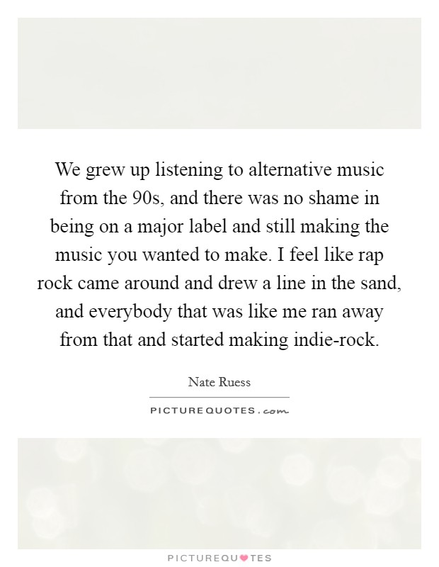 We grew up listening to alternative music from the  90s, and there was no shame in being on a major label and still making the music you wanted to make. I feel like rap rock came around and drew a line in the sand, and everybody that was like me ran away from that and started making indie-rock Picture Quote #1