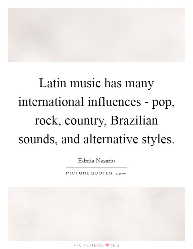 Latin music has many international influences - pop, rock, country, Brazilian sounds, and alternative styles Picture Quote #1