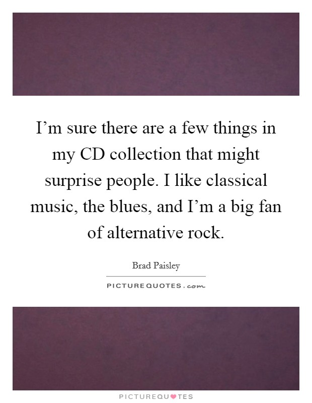 I'm sure there are a few things in my CD collection that might surprise people. I like classical music, the blues, and I'm a big fan of alternative rock Picture Quote #1