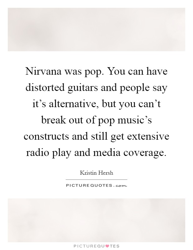 Nirvana was pop. You can have distorted guitars and people say it's alternative, but you can't break out of pop music's constructs and still get extensive radio play and media coverage Picture Quote #1