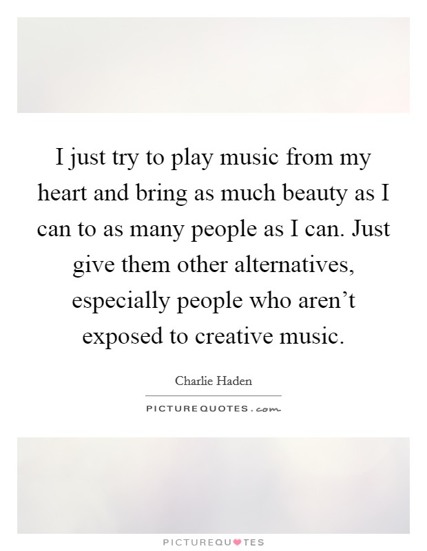 I just try to play music from my heart and bring as much beauty as I can to as many people as I can. Just give them other alternatives, especially people who aren't exposed to creative music Picture Quote #1