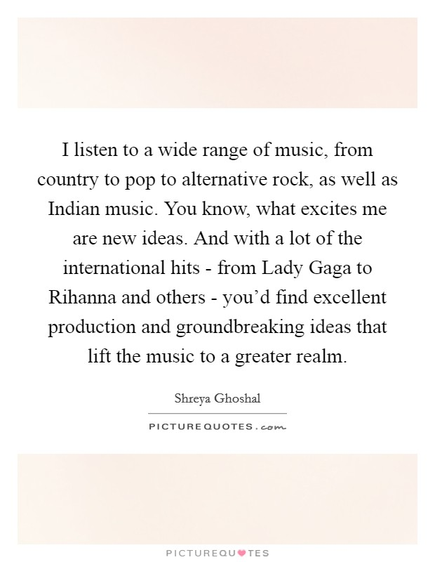 I listen to a wide range of music, from country to pop to alternative rock, as well as Indian music. You know, what excites me are new ideas. And with a lot of the international hits - from Lady Gaga to Rihanna and others - you'd find excellent production and groundbreaking ideas that lift the music to a greater realm Picture Quote #1