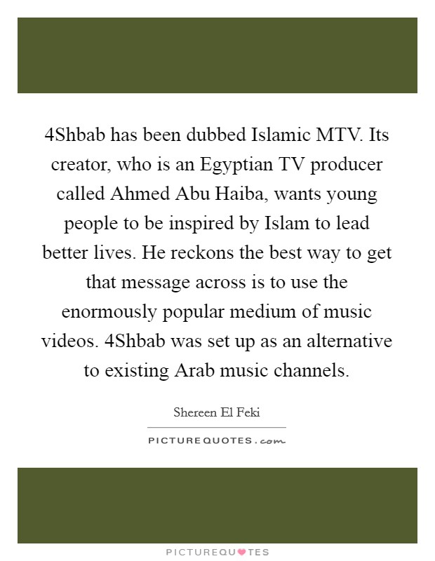 4Shbab has been dubbed Islamic MTV. Its creator, who is an Egyptian TV producer called Ahmed Abu Haiba, wants young people to be inspired by Islam to lead better lives. He reckons the best way to get that message across is to use the enormously popular medium of music videos. 4Shbab was set up as an alternative to existing Arab music channels Picture Quote #1