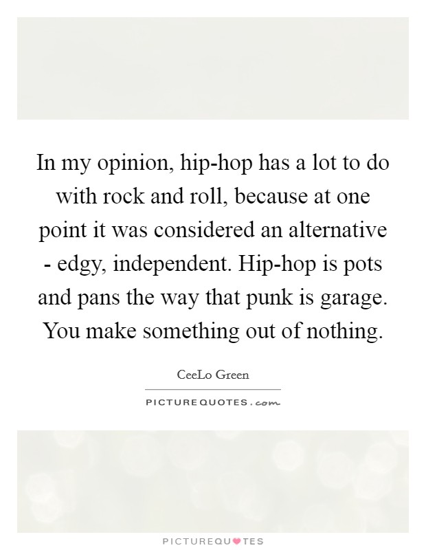 In my opinion, hip-hop has a lot to do with rock and roll, because at one point it was considered an alternative - edgy, independent. Hip-hop is pots and pans the way that punk is garage. You make something out of nothing Picture Quote #1