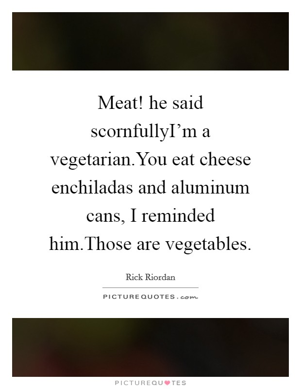 Meat! he said scornfullyI'm a vegetarian.You eat cheese enchiladas and aluminum cans, I reminded him.Those are vegetables Picture Quote #1