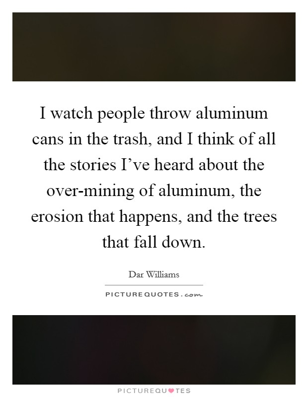 I watch people throw aluminum cans in the trash, and I think of all the stories I've heard about the over-mining of aluminum, the erosion that happens, and the trees that fall down Picture Quote #1