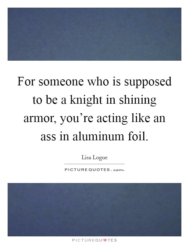 For someone who is supposed to be a knight in shining armor, you're acting like an ass in aluminum foil Picture Quote #1