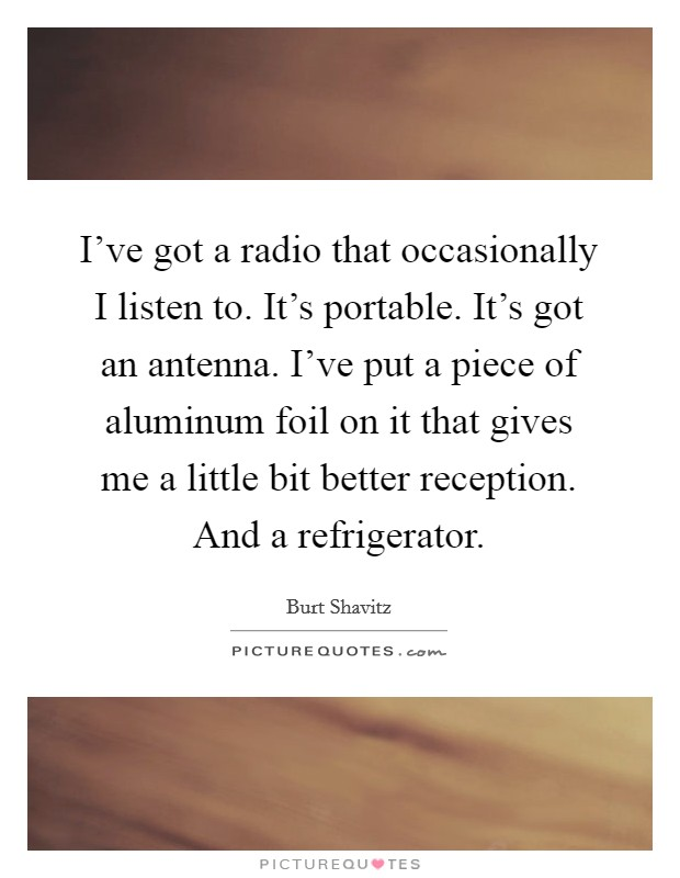 I've got a radio that occasionally I listen to. It's portable. It's got an antenna. I've put a piece of aluminum foil on it that gives me a little bit better reception. And a refrigerator Picture Quote #1
