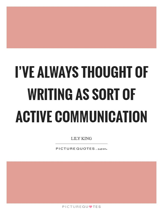 I've always thought of writing as sort of active communication Picture Quote #1